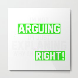 Not Arguing Explaining Why I'm Right Metal Print