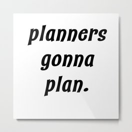 planners gonna plan. Metal Print