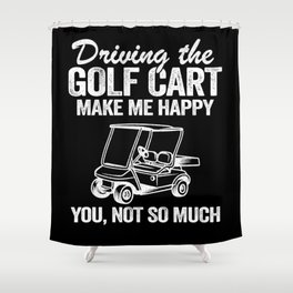 Driving The Golf Cart Makes Me Happy Funny Golfers Shower Curtain