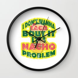 I Don't Wanna Taco Bout It Its Nacho Problem - Funny Food lovers Mexican Taco and Nacho Statement Wall Clock