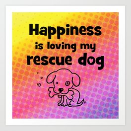 Happiness Is Loving My Rescue Dog Art Print