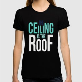 The Ceiling is the Roof T-shirt