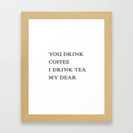 You Drink COFFEE, I drink TEA Framed Art Print