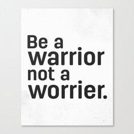 Be a warrior not a worrier. Canvas Print