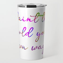 Paint the World Your Own Way (Version 3) Travel Mug