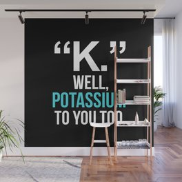 """""""K."""" WELL, POTASSIUM TO YOU TOO (Dark) Wall Mural"""