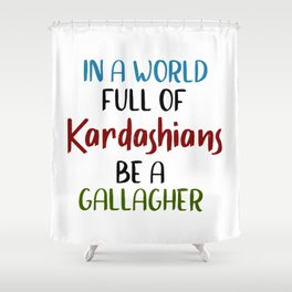 In A World Full Of KARDASHIANS Be A Gallagher. Shower Curtain