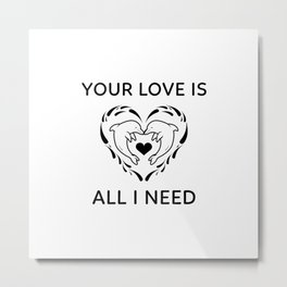 I Need Your Dolphin Love Metal Print