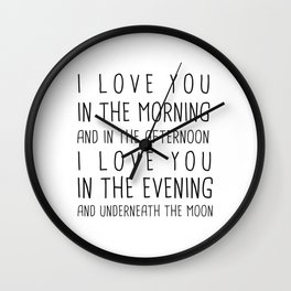I LOVE YOU IN THE MORNING AND IN THE AFTERNOON, I LOVE IN THE EVENING AND UNDERNEATH THE MOON Wall Clock