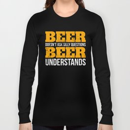 Beer doesn't ask questions beer understands funny T -Shirt Long Sleeve T-shirt
