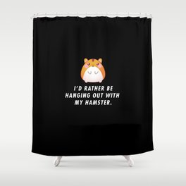Funny I'd Rather Be Hanging Out With My Hamster Pun Quote Sayings T-Shirt Shower Curtain