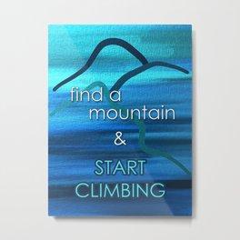 Find a Mountain & START CLIMBING Metal Print