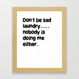 Don't Be Sad Laundry - Nobody Is Doing Me Either Framed Art Print