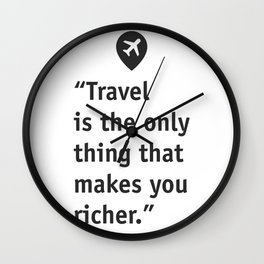 Travel is the only thing that makes you richer. Wall Clock