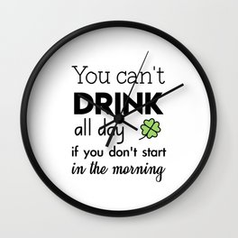 you can't drink all day if you don't start in the morning Wall Clock