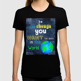 Be The Change You Want To See In The World - Motivational Quote T-shirt