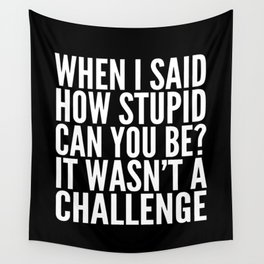 When I Said How Stupid Can You Be? It Wasn't a Challenge (Black & White) Wall Tapestry