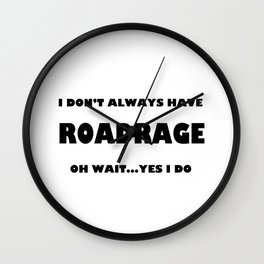 I don't always have roadrage oh wait yes I do Wall Clock