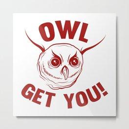 Owl Get You! Metal Print