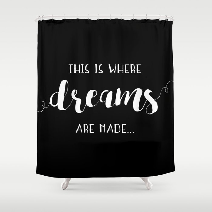This Is Where Dreams Are Made... Shower Curtain