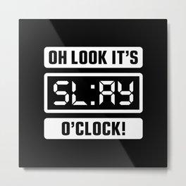 Oh Look It's Slay O'Clock Metal Print