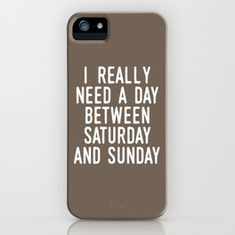 I REALLY NEED A DAY BETWEEN SATURDAY AND SUNDAY (Brown) iPhone Case