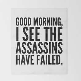 Good morning, I see the assassins have failed. Throw Blanket