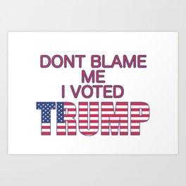 Dont Blame Me I Voted Trump Art Print