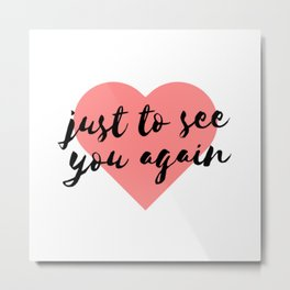 Just to See You Again (1) Metal Print