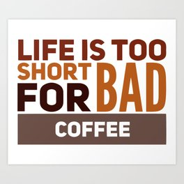 Life Is Too Short For Bad Coffee Funny Slogan Art Print