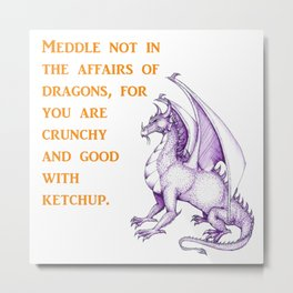 Meddle not in the affairs of Dragons Metal Print