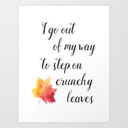 I Go Out Of My Way To Step On Crunchy Leaves Art Print