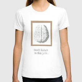Don't Listen To This Jerk Brain T-shirt