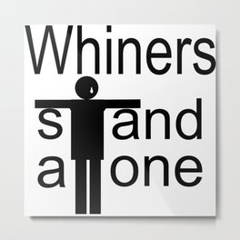 Whiners stand alone Metal Print