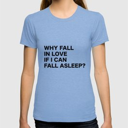 WHY FALL IN LOVE  IF I CAN  FALL ASLEEP? T-shirt