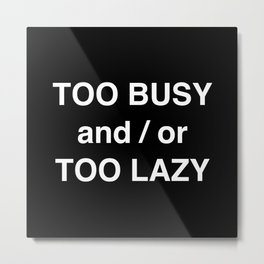 Too busy and/or too lazy Metal Print