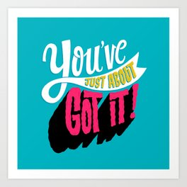 You've Just About Got It! Art Print