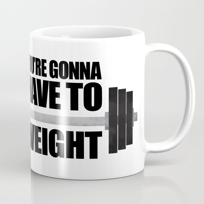 You Re Gonna Have To Weight Coffee Mug