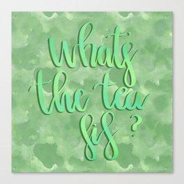 What's the tea sis? Canvas Print