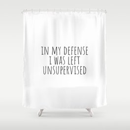 In My Defense I Was Left Unsupervised Shower Curtain