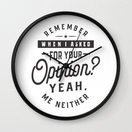 Remember When I Asked For Your Opinion? Yeah. Me Neither Wall Clock
