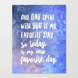 Any day spent with you is my favorite day. So today is my new favorite day. b Canvas Print