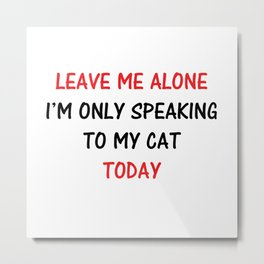 Leave Me Alone I'm Only Speaking To My Cat Today Metal Print
