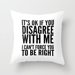 IT'S OK IF YOU DISAGREE WITH ME I CAN'T FORCE YOU TO BE RIGHT Throw Pillow