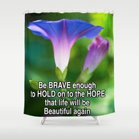 moriarty Shower Curtains featuring Be Brave enough to hold on to hope that life will be beautiful again. by Michael Moriarty Photography