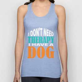 """Independence With Therapy. Get up, get better, get here! """"I Don't Need Therapy! I have A Dog""""T-shirt Unisex Tank Top"""