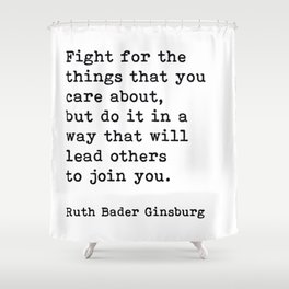 RBG, Fight For The Things That You Care About Shower Curtain
