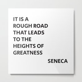 IT IS A ROUGH ROAD THAT LEADS TO THE HEIGHTS OF GREATNESS - SENECA STOIC QUOTE Metal Print