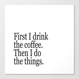 Black & White Coffee Typography Quote - First I Drink The Coffee Then I Do The Things Canvas Print