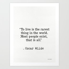 To live is the rarest thing in the world. Most people exist, that is all. Oscar Wilde Art Print